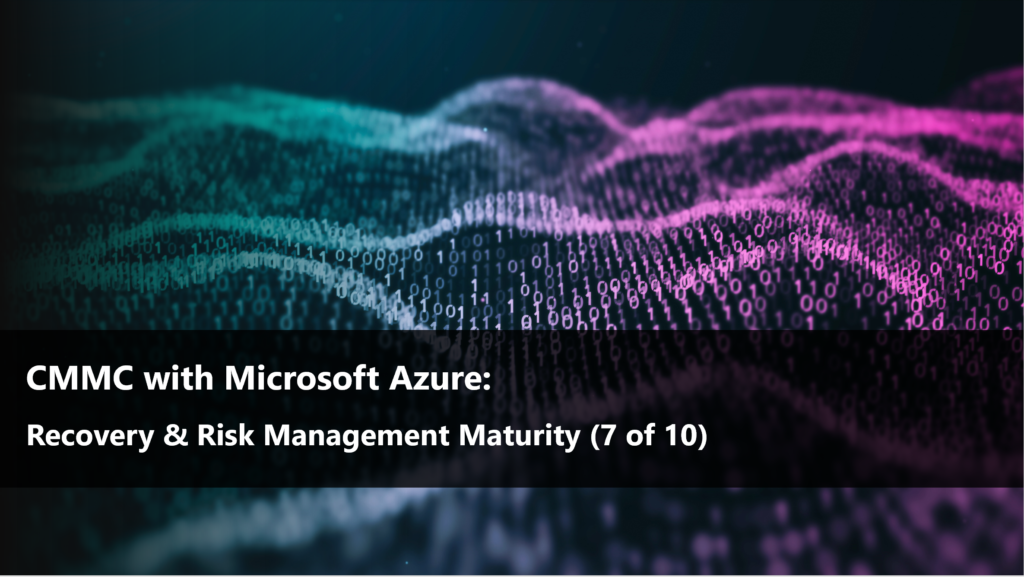 CMMC with Microsoft Azure: Recovery & Risk Management (7 of 10)
