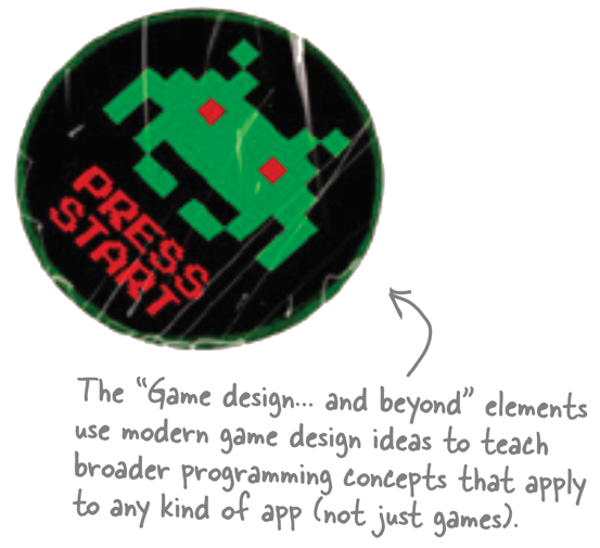 "The ""Game design... and beyond"" elements use modern game design ideas to teach broader programming concepts that apply to any kind of app (not just games)."